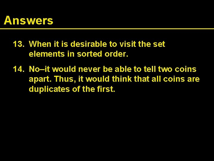 Answers 13. When it is desirable to visit the set elements in sorted order.