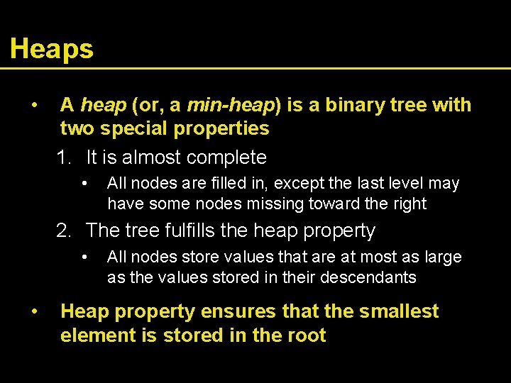 Heaps • A heap (or, a min-heap) is a binary tree with two special