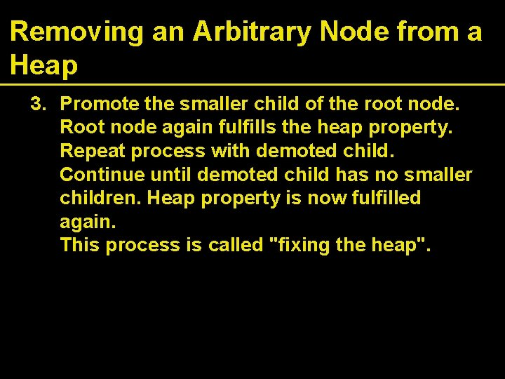 Removing an Arbitrary Node from a Heap 3. Promote the smaller child of the