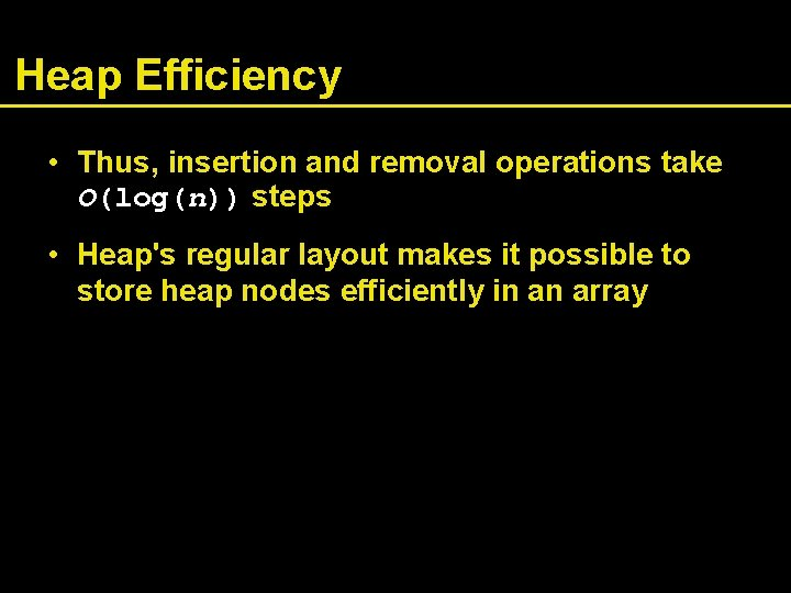 Heap Efficiency • Thus, insertion and removal operations take O(log(n)) steps • Heap's regular