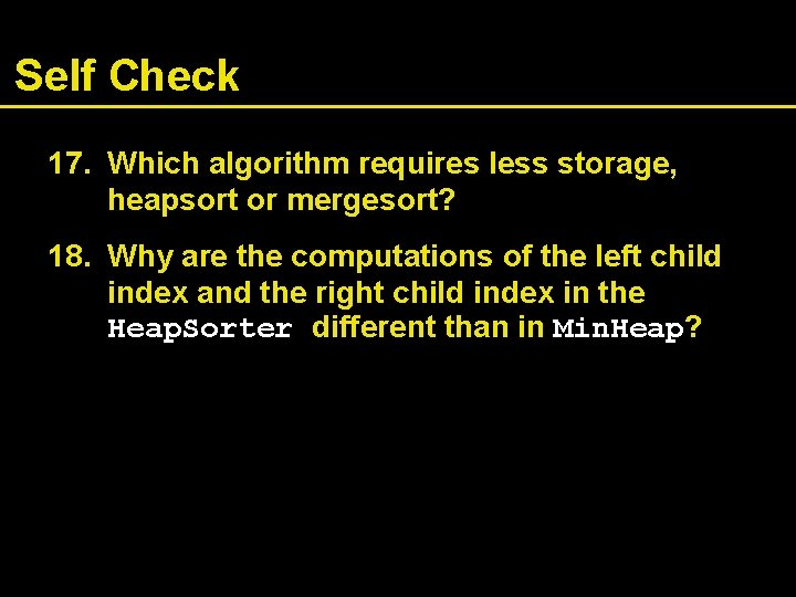 Self Check 17. Which algorithm requires less storage, heapsort or mergesort? 18. Why are