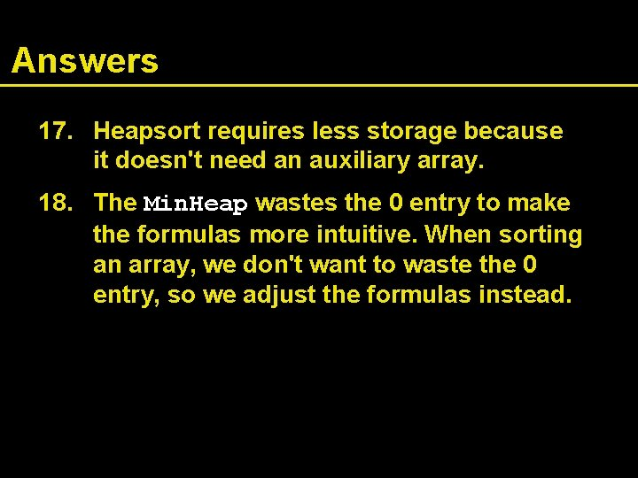 Answers 17. Heapsort requires less storage because it doesn't need an auxiliary array. 18.