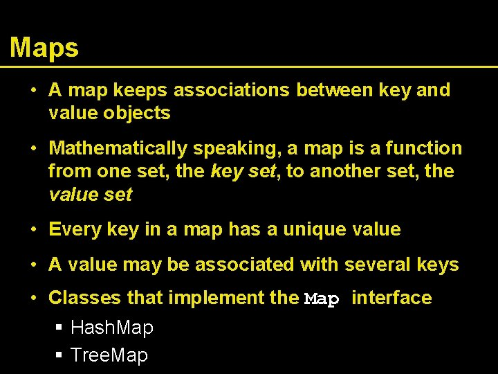 Maps • A map keeps associations between key and value objects • Mathematically speaking,