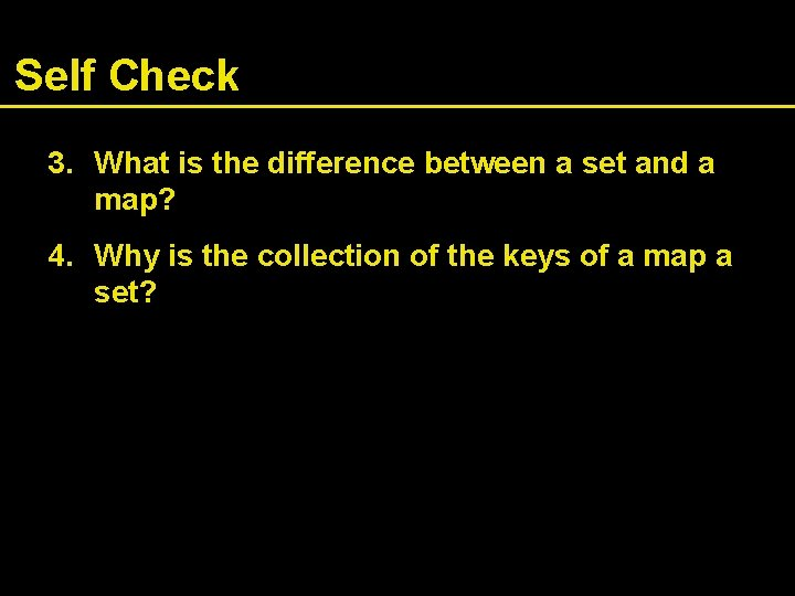 Self Check 3. What is the difference between a set and a map? 4.
