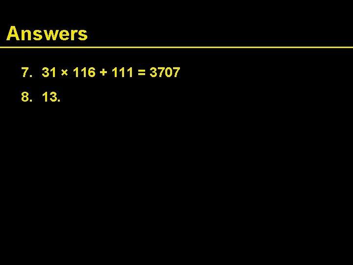 Answers 7. 31 × 116 + 111 = 3707 8. 13.