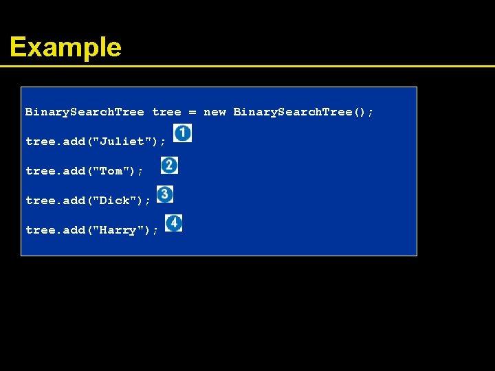"""Example Binary. Search. Tree tree = new Binary. Search. Tree(); tree. add(""""Juliet""""); tree. add(""""Tom"""");"""