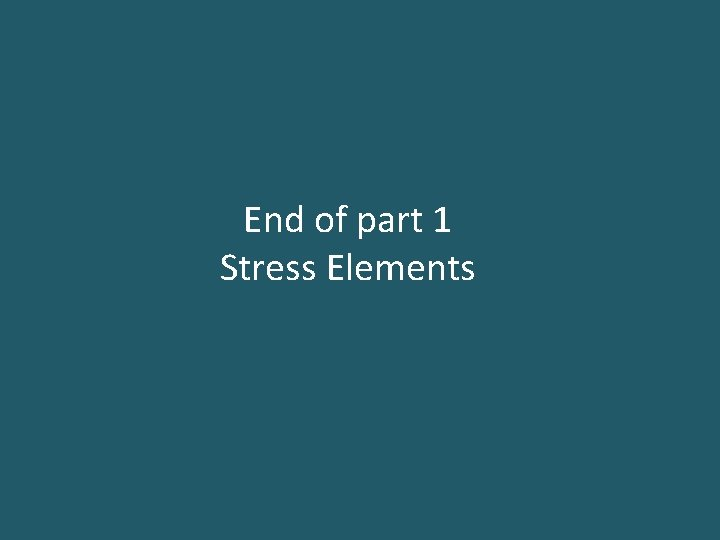 End of part 1 Stress Elements