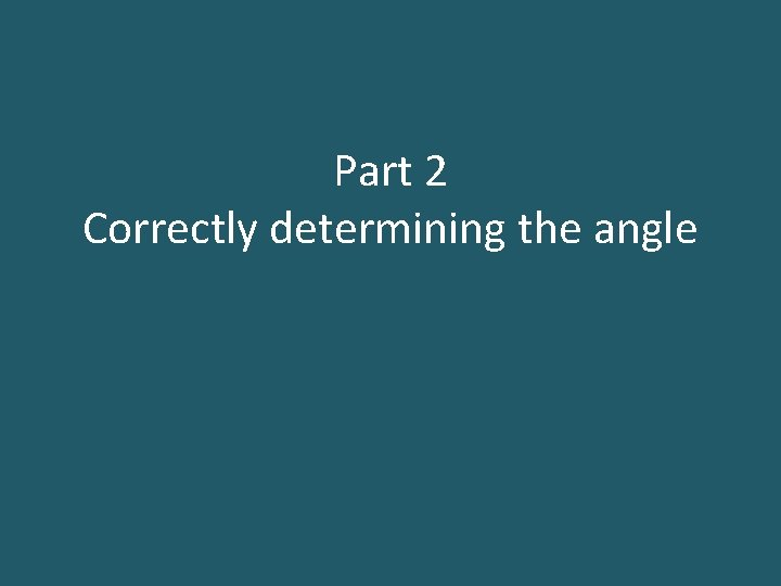 Part 2 Correctly determining the angle