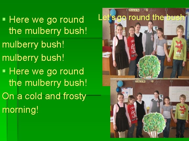 § Here we go round the mulberry bush! § Here we go round the