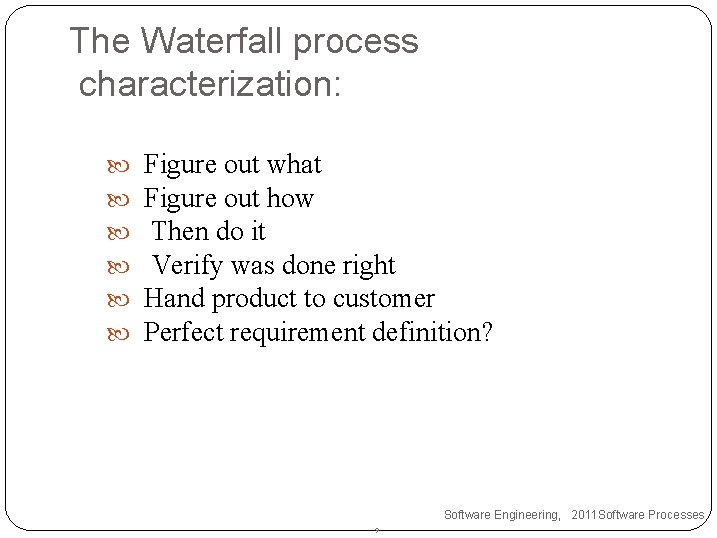 The Waterfall process characterization: Figure out what Figure out how Then do it Verify