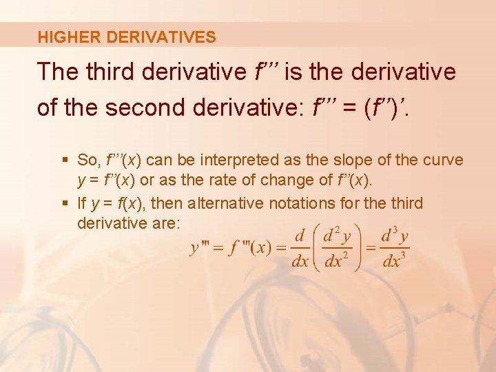 HIGHER DERIVATIVES The third derivative f''' is the derivative of the second derivative: f'''