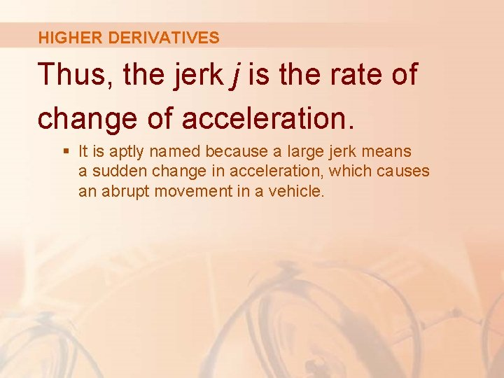 HIGHER DERIVATIVES Thus, the jerk j is the rate of change of acceleration. §