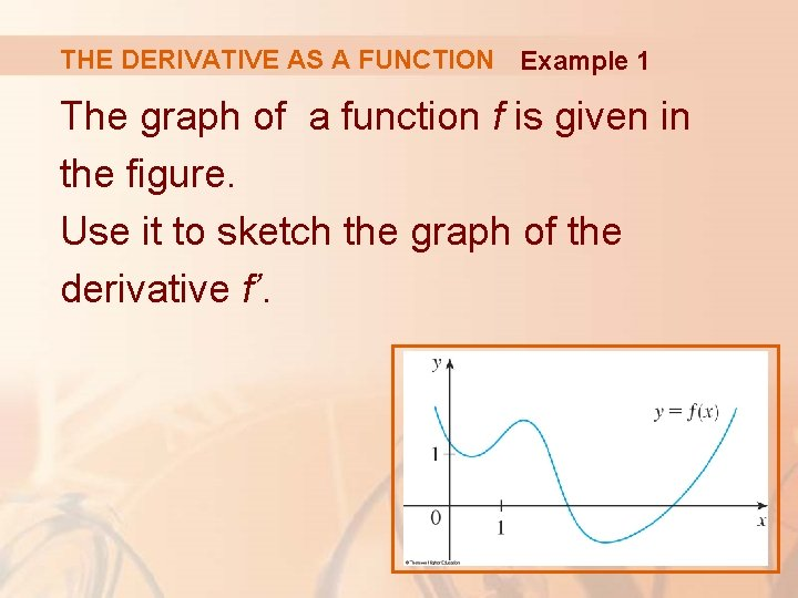 THE DERIVATIVE AS A FUNCTION Example 1 The graph of a function f is