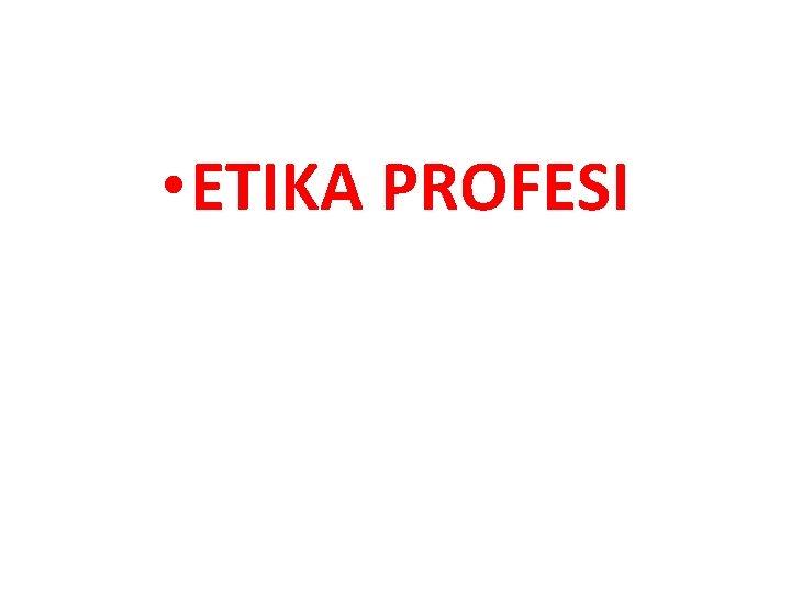 • ETIKA PROFESI