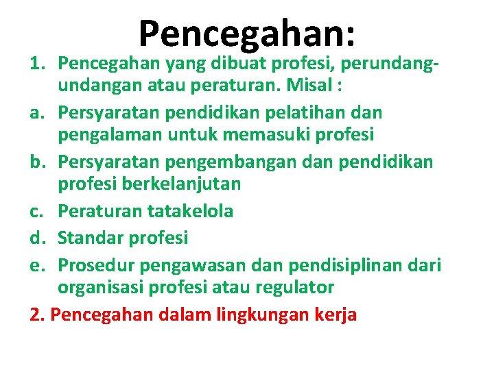 Pencegahan: 1. Pencegahan yang dibuat profesi, perundangan atau peraturan. Misal : a. Persyaratan pendidikan
