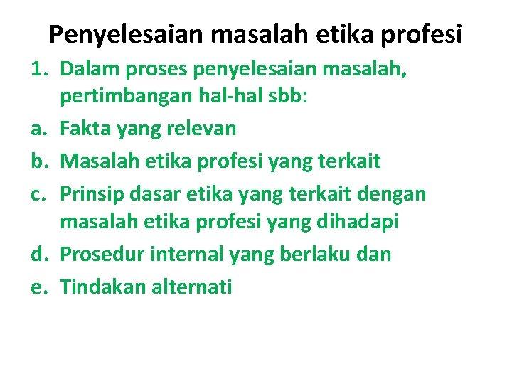 Penyelesaian masalah etika profesi 1. Dalam proses penyelesaian masalah, pertimbangan hal-hal sbb: a. Fakta