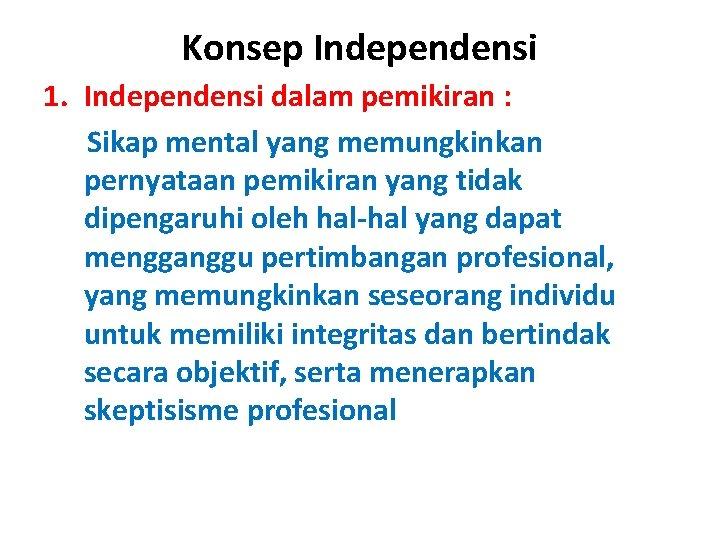 Konsep Independensi 1. Independensi dalam pemikiran : Sikap mental yang memungkinkan pernyataan pemikiran yang
