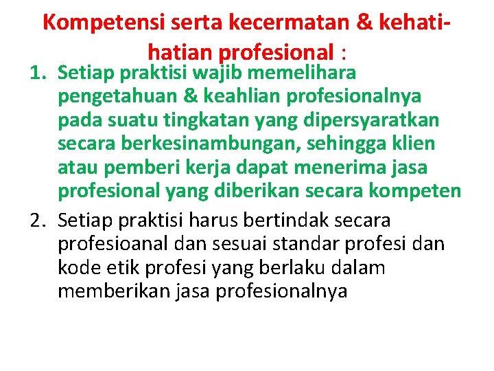 Kompetensi serta kecermatan & kehatian profesional : 1. Setiap praktisi wajib memelihara pengetahuan &