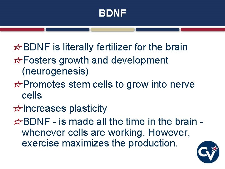 BDNF is literally fertilizer for the brain Fosters growth and development (neurogenesis) Promotes stem