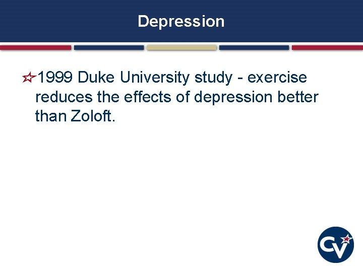 Depression 1999 Duke University study - exercise reduces the effects of depression better than