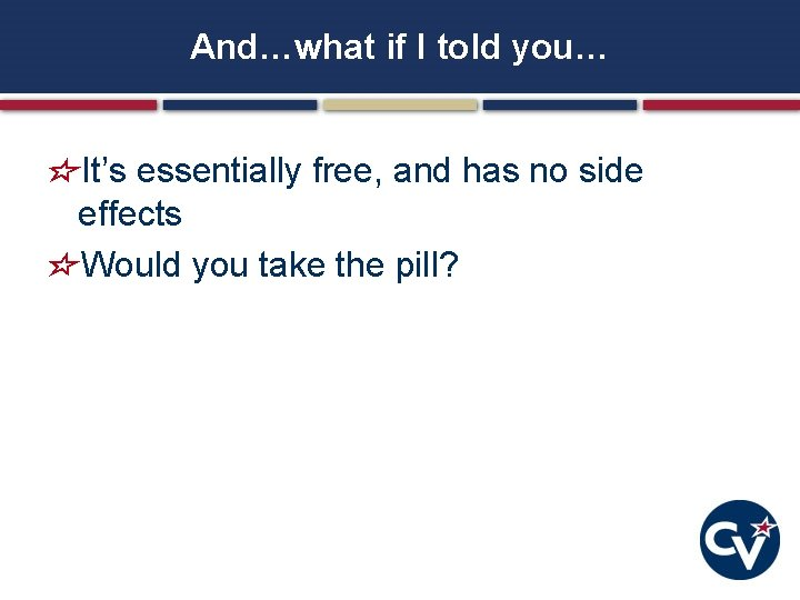 And…what if I told you… It's essentially free, and has no side effects Would