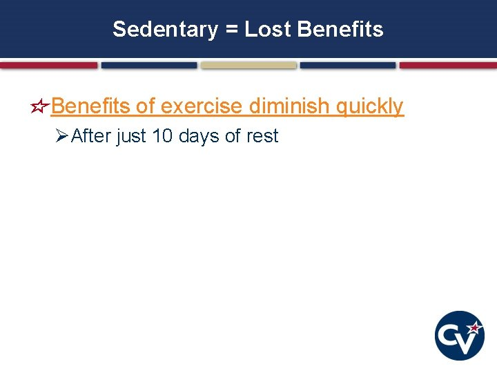 Sedentary = Lost Benefits of exercise diminish quickly ØAfter just 10 days of rest