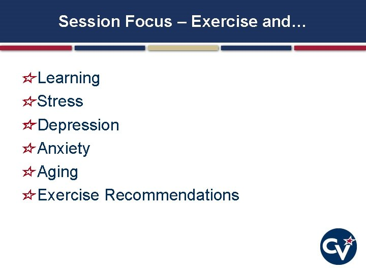 Session Focus – Exercise and… Learning Stress Depression Anxiety Aging Exercise Recommendations