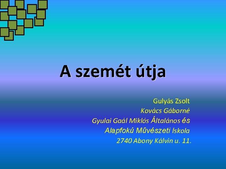 A szemét útja Gulyás Zsolt Kovács Gáborné Gyulai Gaál Miklós Általános és Alapfokú Művészeti