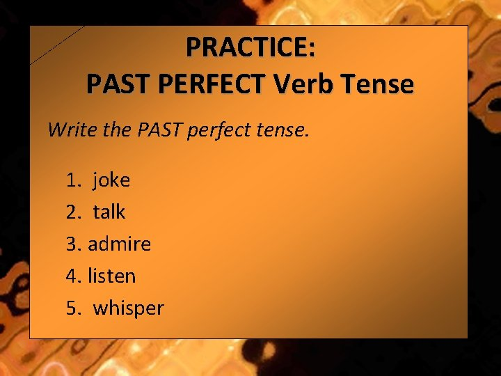 PRACTICE: PAST PERFECT Verb Tense Write the PAST perfect tense. 1. joke 2. talk