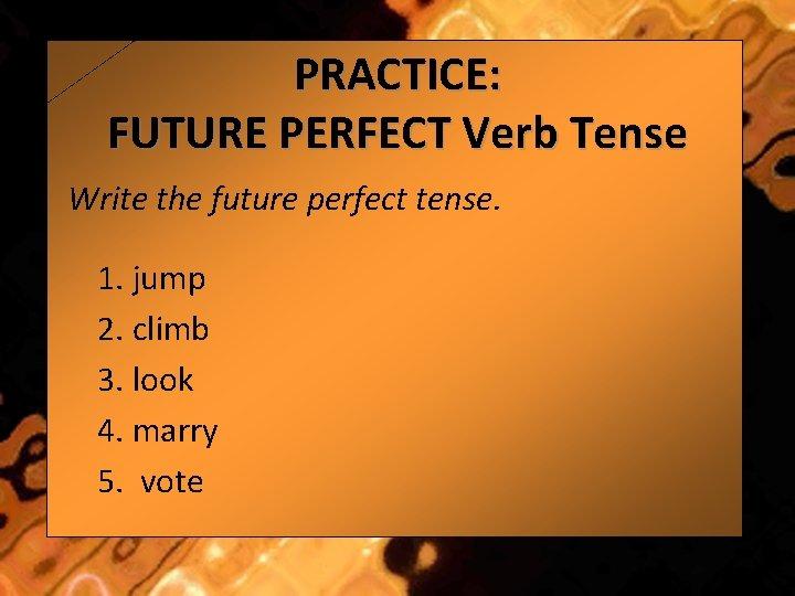 PRACTICE: FUTURE PERFECT Verb Tense Write the future perfect tense. 1. jump 2. climb
