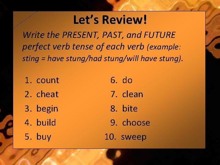 Let's Review! Write the PRESENT, PAST, and FUTURE perfect verb tense of each verb