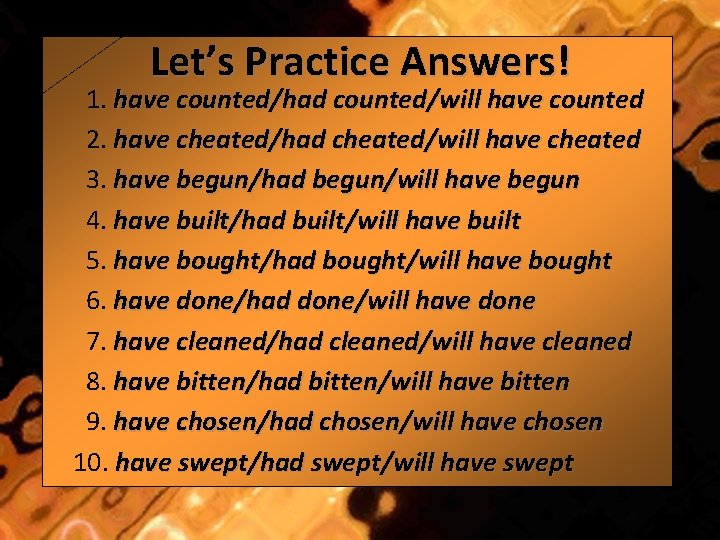 Let's Practice Answers! 1. have counted/had counted/will have counted 2. have cheated/had cheated/will have