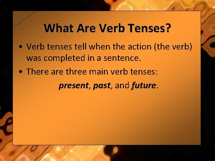 What Are Verb Tenses? • Verb tenses tell when the action (the verb) was