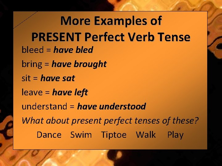 More Examples of PRESENT Perfect Verb Tense bleed = have bled bring = have
