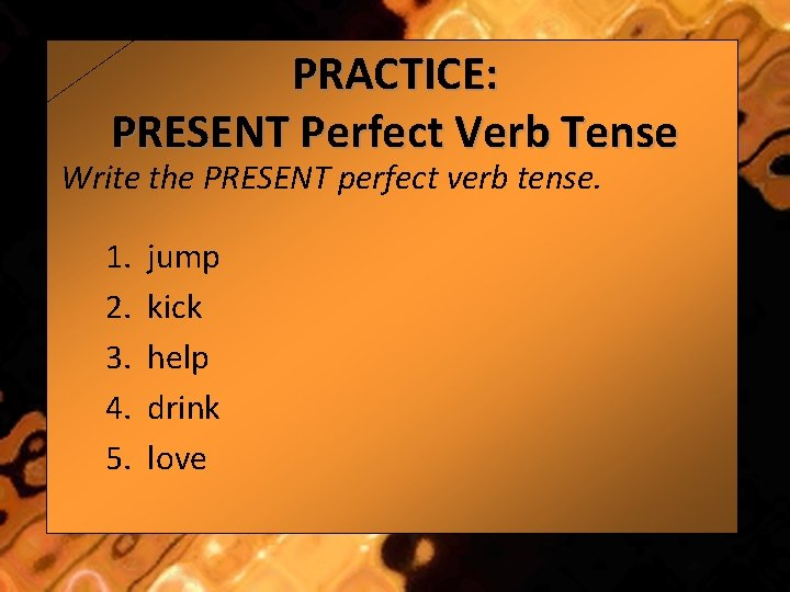PRACTICE: PRESENT Perfect Verb Tense Write the PRESENT perfect verb tense. 1. 2. 3.