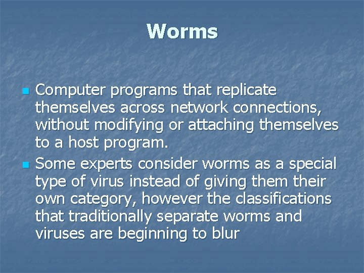 Worms n n Computer programs that replicate themselves across network connections, without modifying or