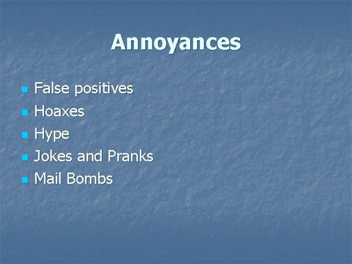 Annoyances n n n False positives Hoaxes Hype Jokes and Pranks Mail Bombs