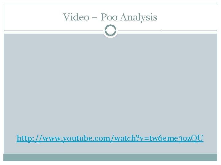 Video – Poo Analysis http: //www. youtube. com/watch? v=tw 6 eme 3 oz. QU