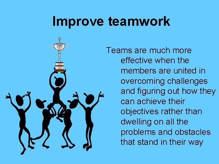 Improve teamwork Teams are much more effective when the members are united in overcoming