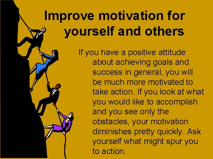Improve motivation for yourself and others If you have a positive attitude about achieving