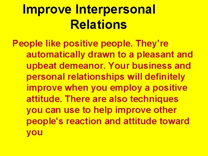 Improve Interpersonal Relations People like positive people. They're automatically drawn to a pleasant and
