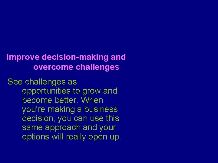 Improve decision-making and overcome challenges See challenges as opportunities to grow and become better.