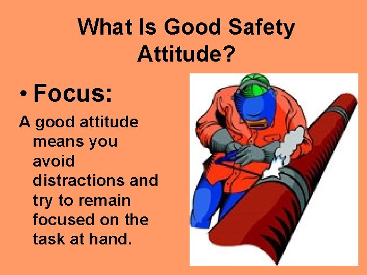 What Is Good Safety Attitude? • Focus: A good attitude means you avoid distractions