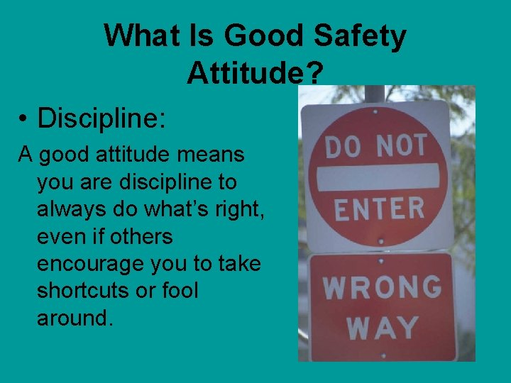 What Is Good Safety Attitude? • Discipline: A good attitude means you are discipline
