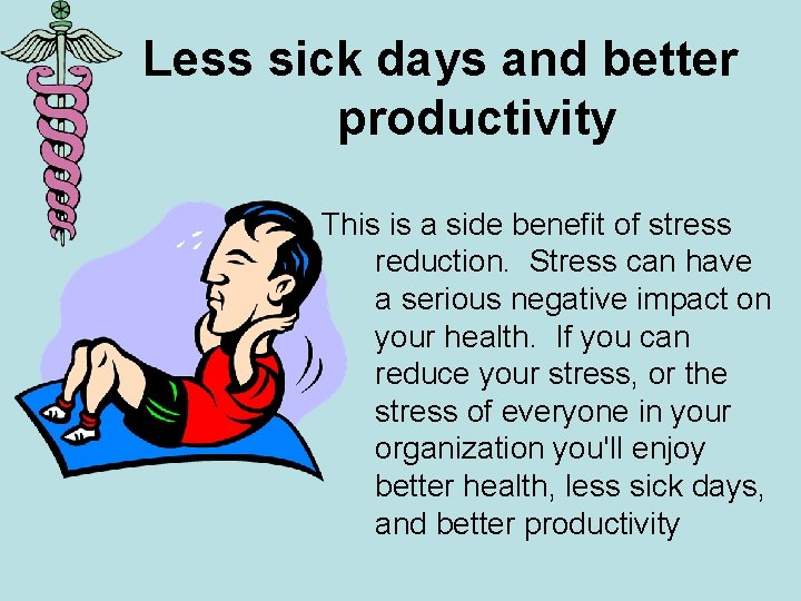 Less sick days and better productivity This is a side benefit of stress reduction.