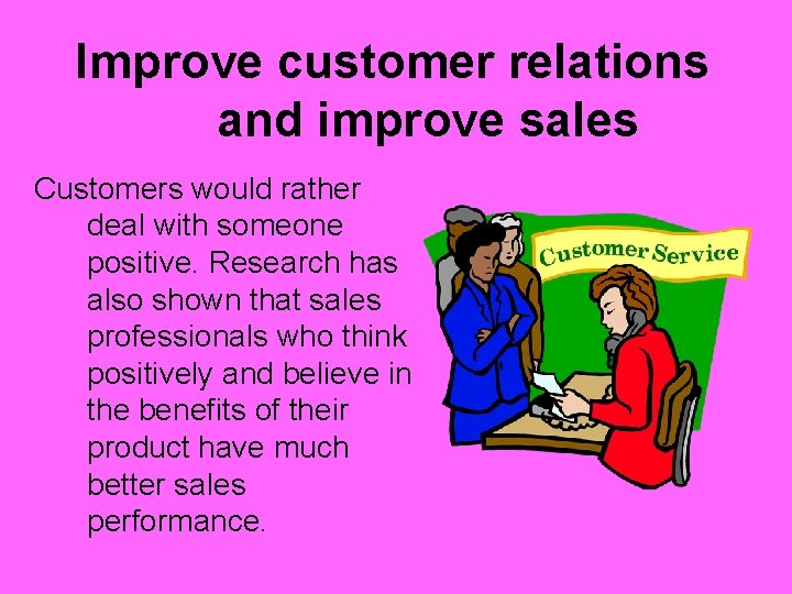 Improve customer relations and improve sales Customers would rather deal with someone positive. Research