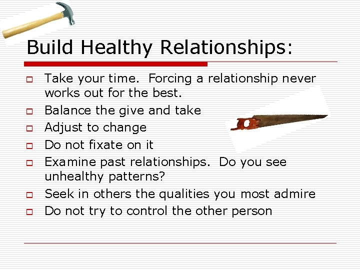 Build Healthy Relationships: o o o o Take your time. Forcing a relationship never