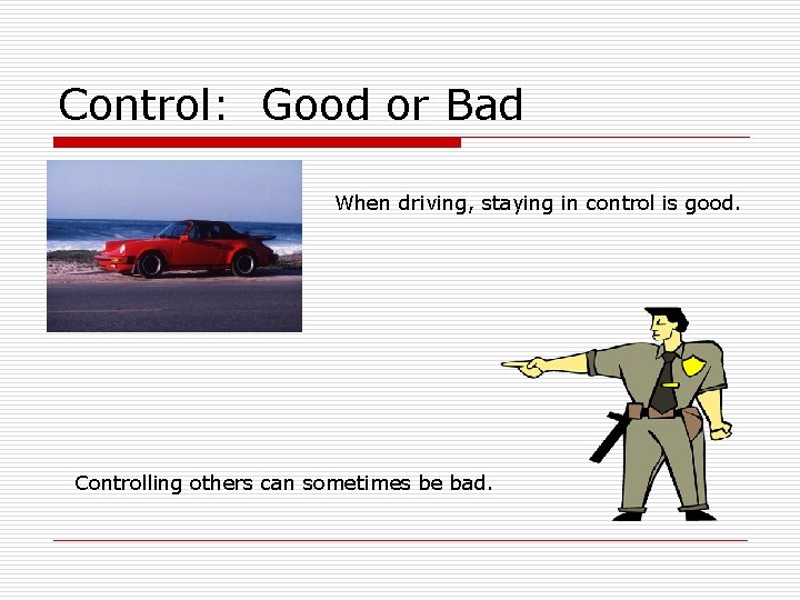 Control: Good or Bad When driving, staying in control is good. Controlling others can