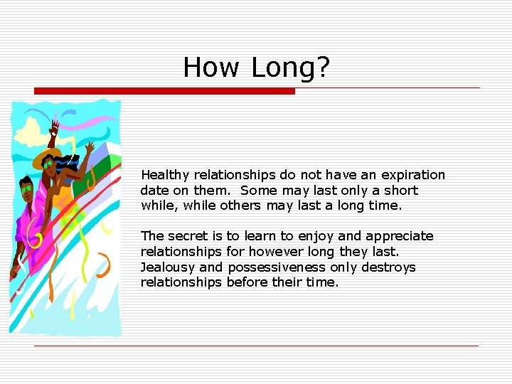 How Long? Healthy relationships do not have an expiration date on them. Some may