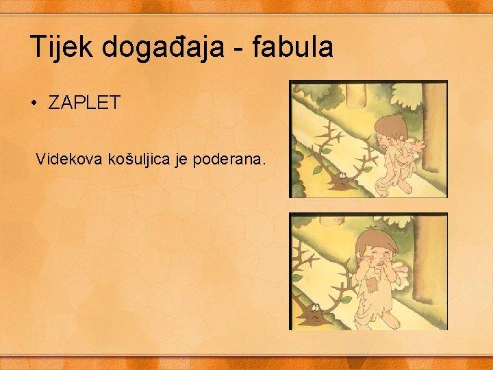 Tijek događaja - fabula • ZAPLET Videkova košuljica je poderana.